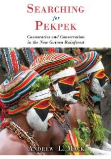 cover of Searching for Pekpek: Cassowaries and Conservation in the New Guinea Rainforest, by Andrew L. Mack
