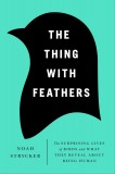 The Thing with Feathers: The Surprising Lives of Birds and What They Reveal About Being Human, by Noah Strycker