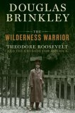 The Wilderness Warrior Theodore Roosevelt and the Crusade for America